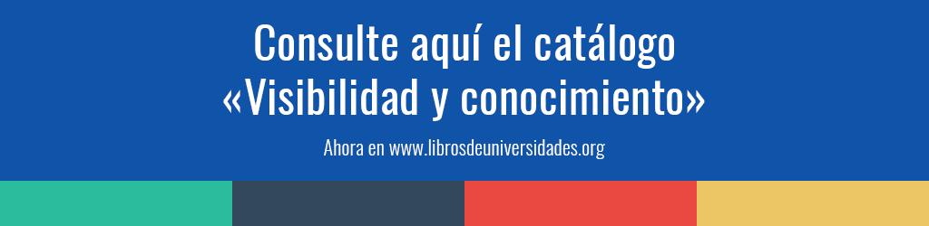 Consulte aquí el catálogo «Visibilidad y conocimiento» Ahora en http://www.librosdeuniversidades.org/
